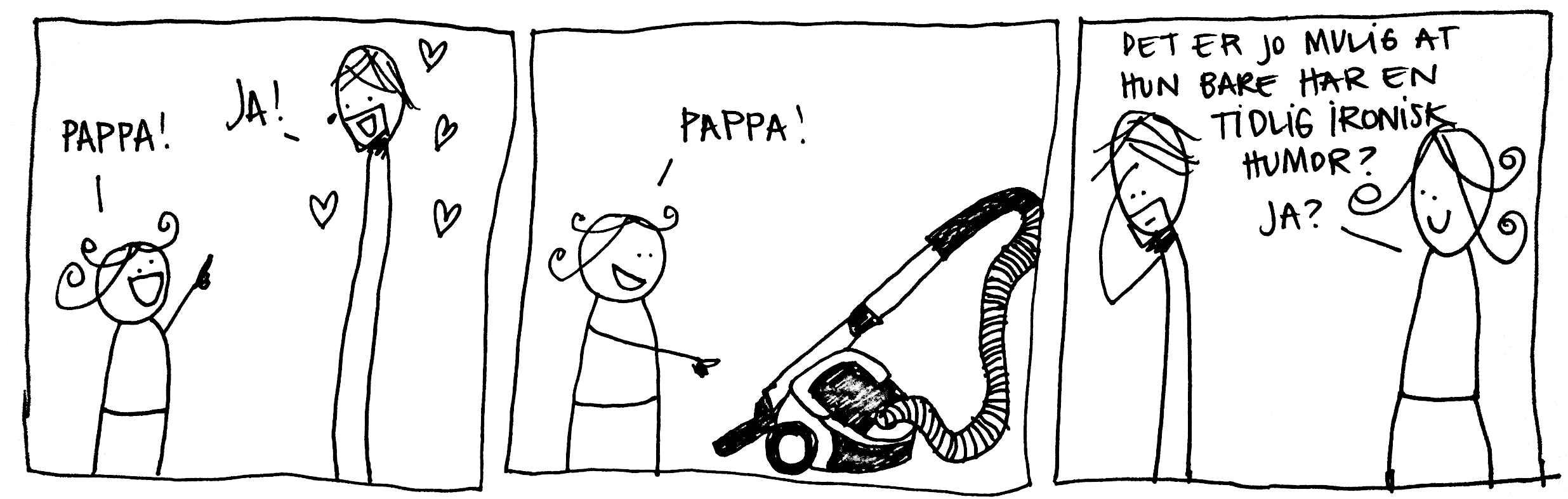 Pappa! Ja! Pappa! (støvsuger) Kanskje hun bare har en veldig tidlig utviklet ironisk humor?