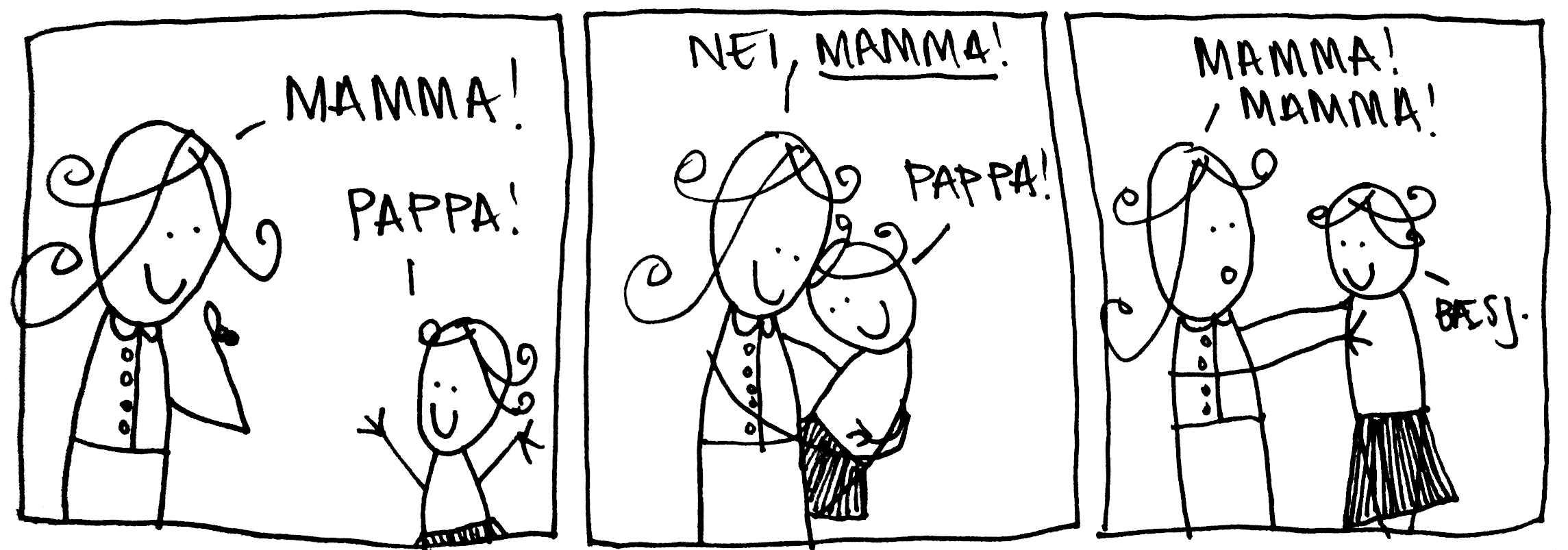 Mamma! pappa! Nei, mamma! Pappa! Mamma, mamma! Bæsj.